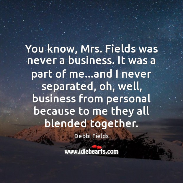 You know, Mrs. Fields was never a business. It was a part Image