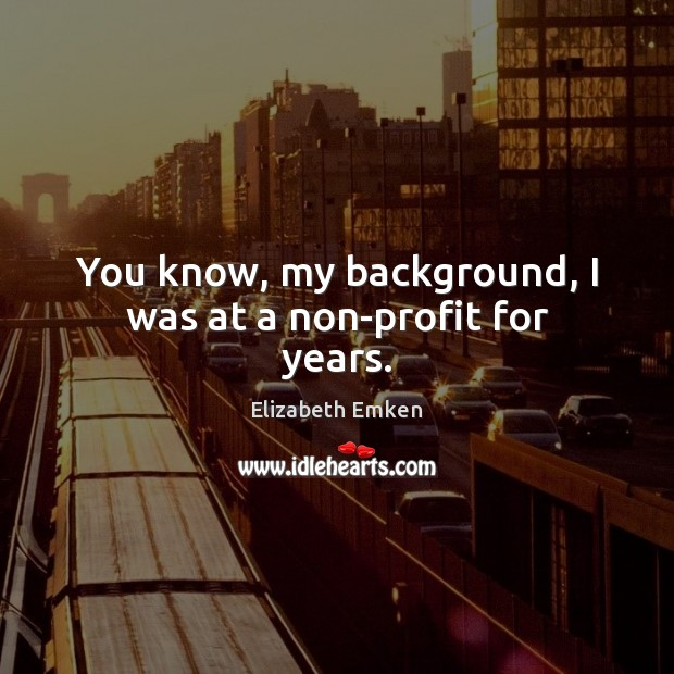 You know, my background, I was at a non-profit for years. Elizabeth Emken Picture Quote