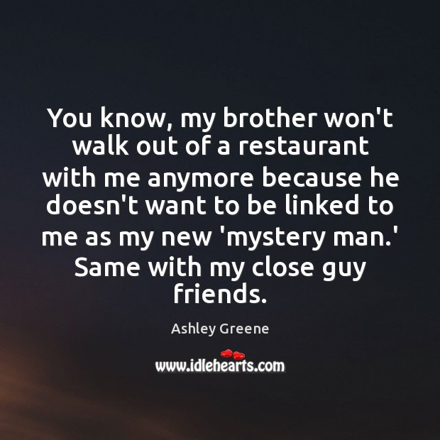 You know, my brother won't walk out of a restaurant with me Ashley Greene Picture Quote
