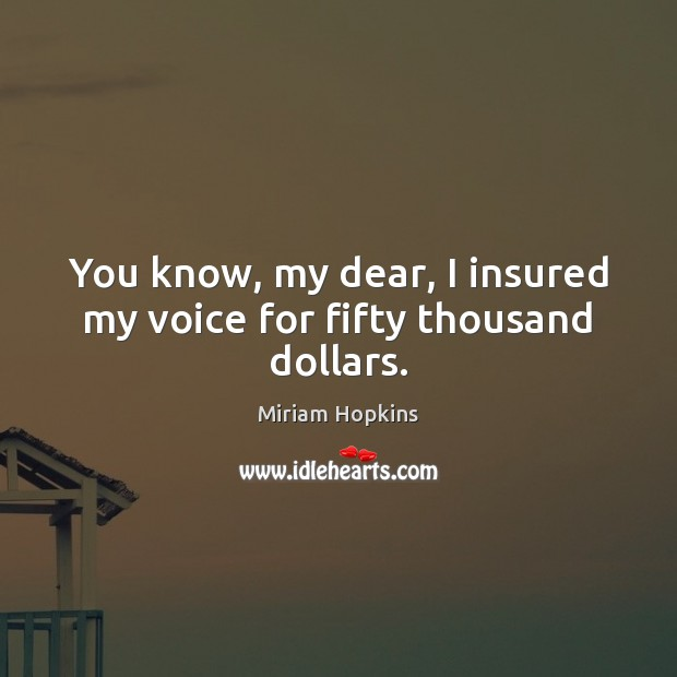 You know, my dear, I insured my voice for fifty thousand dollars. Image