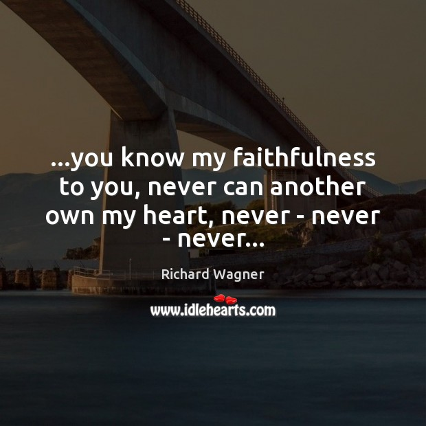 …you know my faithfulness to you, never can another own my heart, Richard Wagner Picture Quote