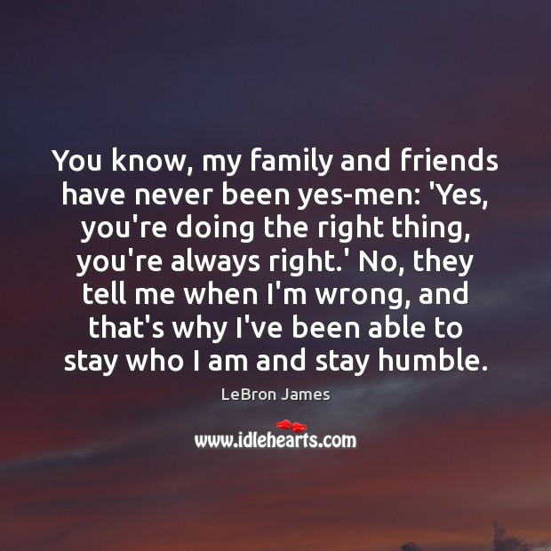 You know, my family and friends have never been yes-men: 'Yes, you're LeBron James Picture Quote