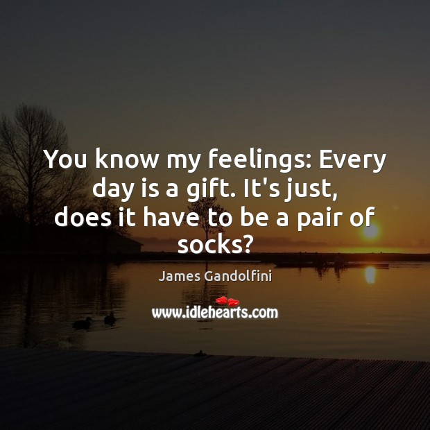 You know my feelings: Every day is a gift. It's just, does it have to be a pair of socks? Image