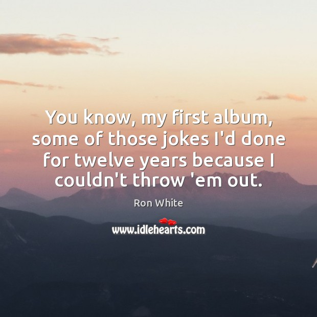 You know, my first album, some of those jokes I'd done for Ron White Picture Quote