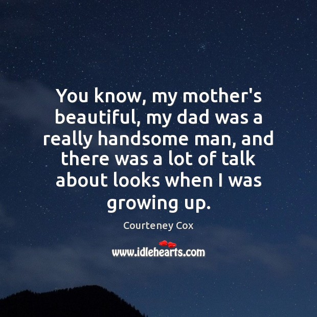 You know, my mother's beautiful, my dad was a really handsome man, Courteney Cox Picture Quote