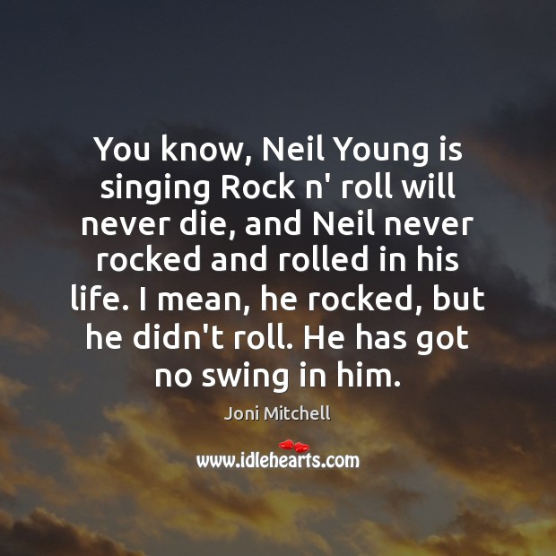 You know, Neil Young is singing Rock n' roll will never die, Joni Mitchell Picture Quote