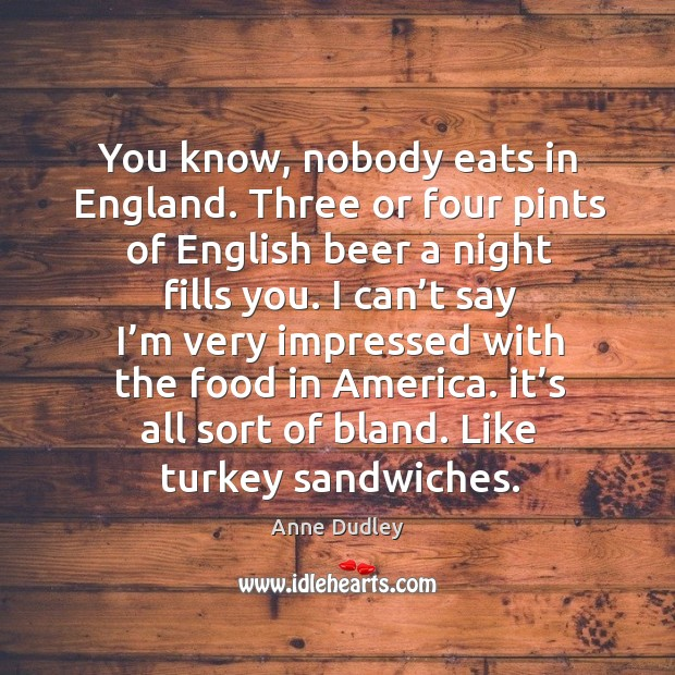 Image, You know, nobody eats in england. Three or four pints of english beer a night fills you.