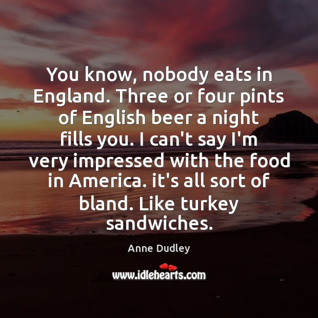 Image, You know, nobody eats in England. Three or four pints of English
