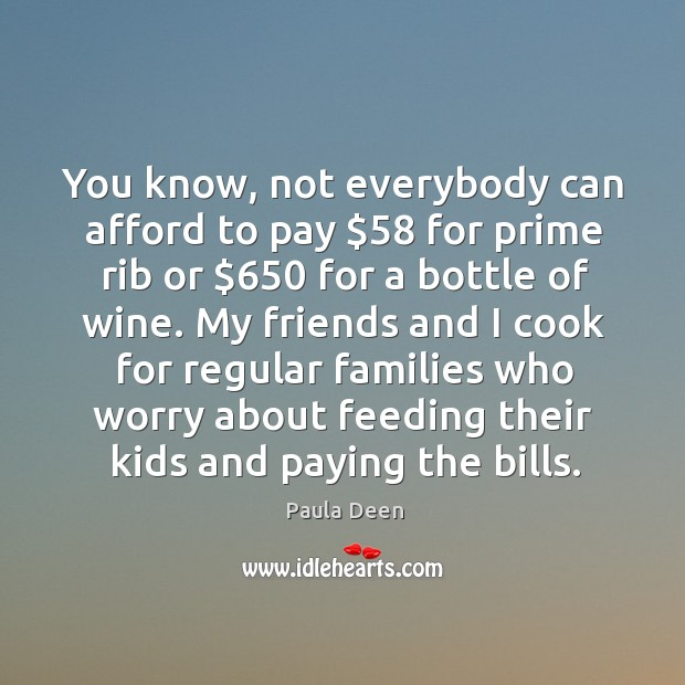 You know, not everybody can afford to pay $58 for prime rib or $650 for a bottle of wine. Image