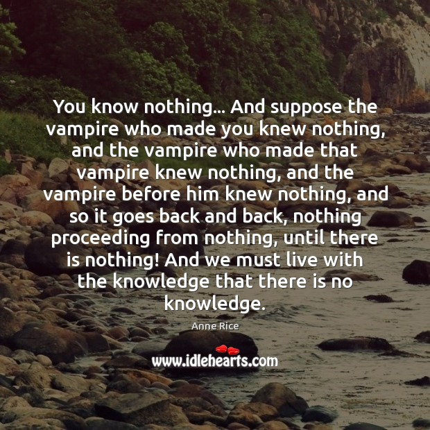 You know nothing… And suppose the vampire who made you knew nothing, Anne Rice Picture Quote