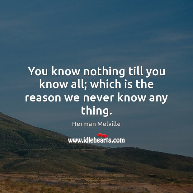 You know nothing till you know all; which is the reason we never know any thing. Herman Melville Picture Quote