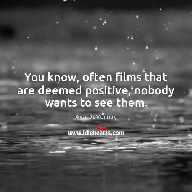 Image, You know, often films that are deemed positive, nobody wants to see them.
