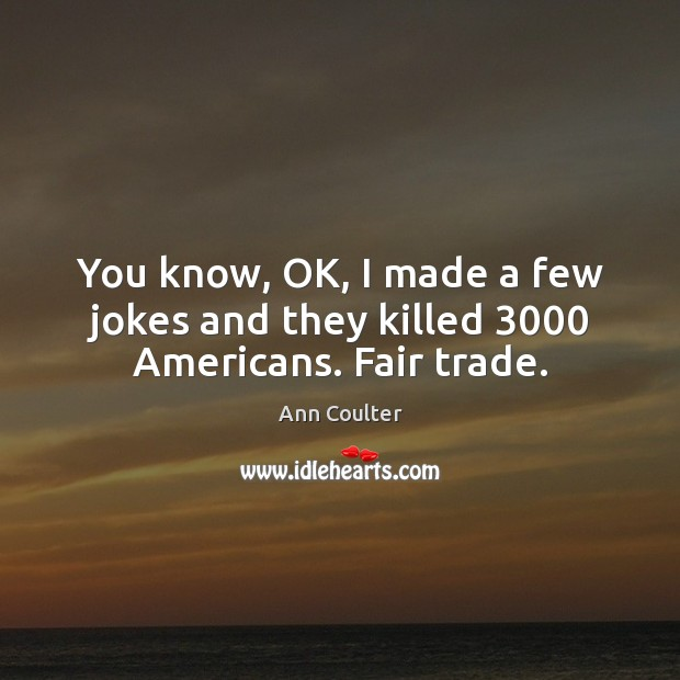 You know, OK, I made a few jokes and they killed 3000 Americans. Fair trade. Ann Coulter Picture Quote