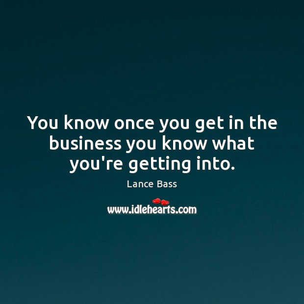 You know once you get in the business you know what you're getting into. Lance Bass Picture Quote