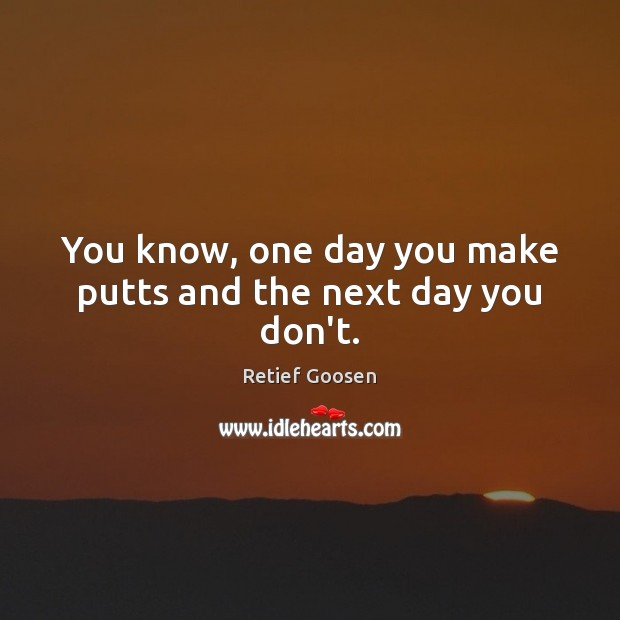 You know, one day you make putts and the next day you don't. Image