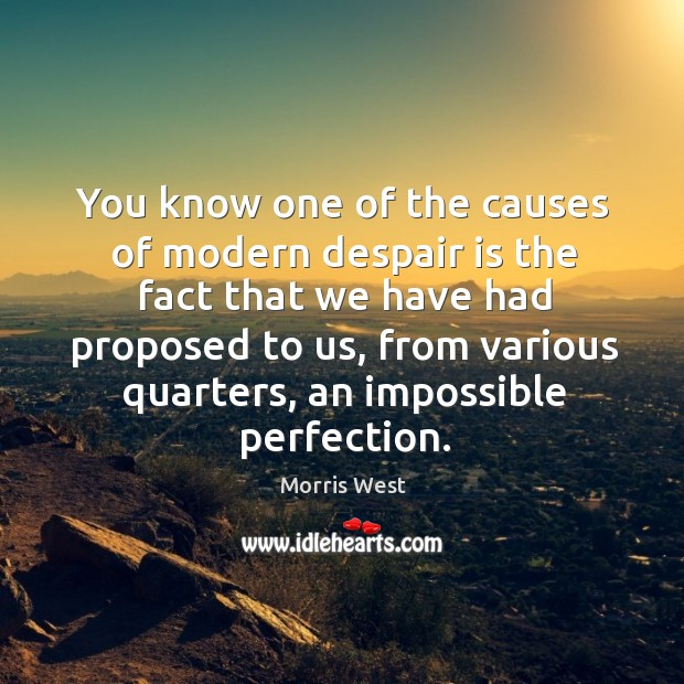 You know one of the causes of modern despair is the fact that we have had proposed to us Morris West Picture Quote
