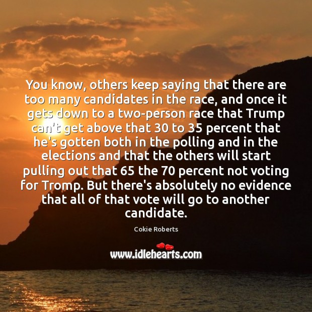 You know, others keep saying that there are too many candidates in Cokie Roberts Picture Quote