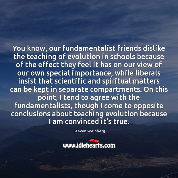 You know, our fundamentalist friends dislike the teaching of evolution in schools Steven Weinberg Picture Quote
