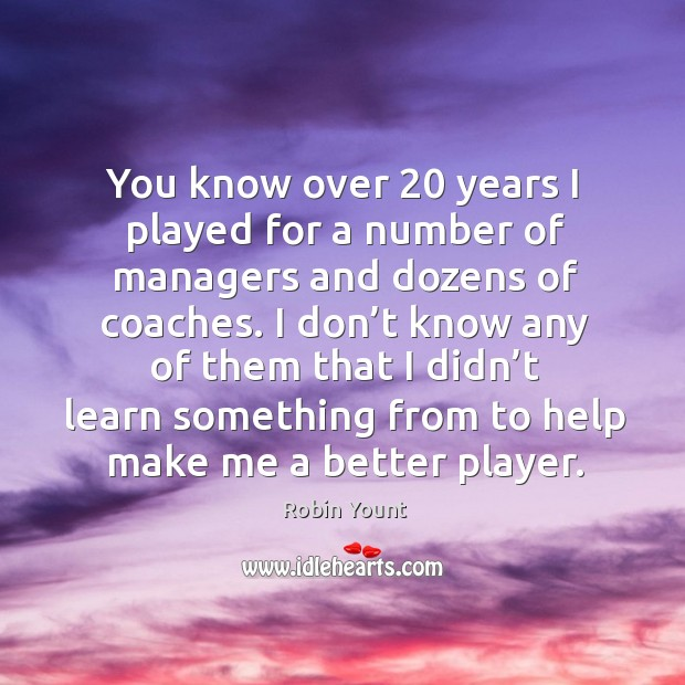 You know over 20 years I played for a number of managers and dozens of coaches. Image
