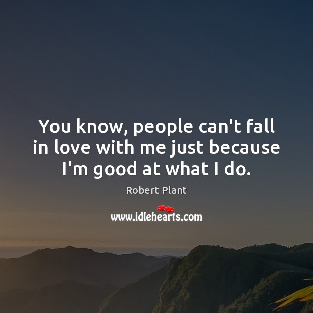 You know, people can't fall in love with me just because I'm good at what I do. Robert Plant Picture Quote
