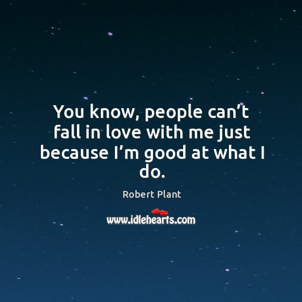 You know, people can't fall in love with me just because I'm good at what I do. Image