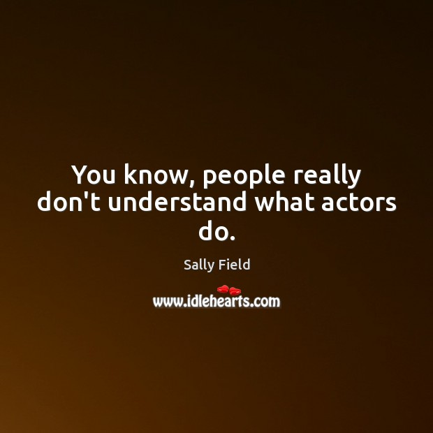Image, You know, people really don't understand what actors do.