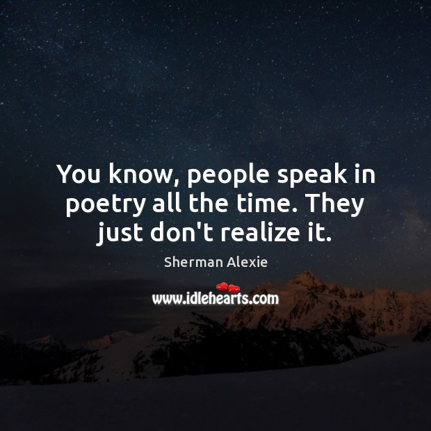 You know, people speak in poetry all the time. They just don't realize it. Sherman Alexie Picture Quote