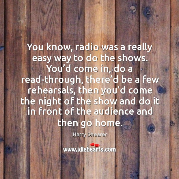 You know, radio was a really easy way to do the shows. You'd come in, do a read-through Harry Shearer Picture Quote