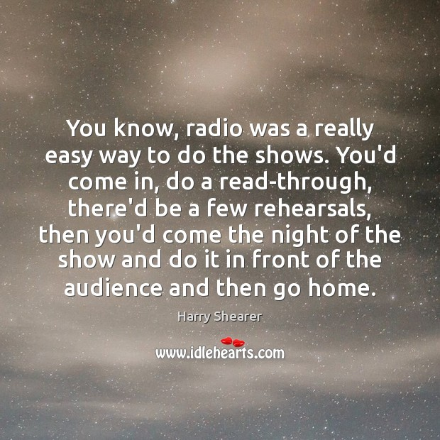 You know, radio was a really easy way to do the shows. Harry Shearer Picture Quote