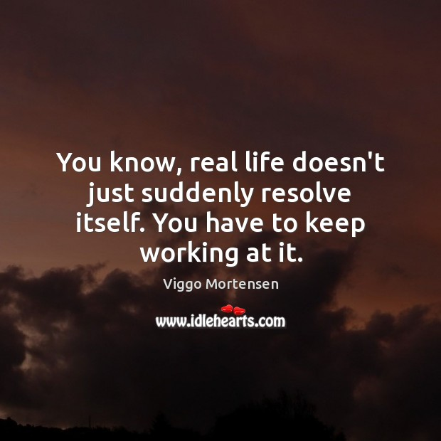 You know, real life doesn't just suddenly resolve itself. You have to keep working at it. Viggo Mortensen Picture Quote