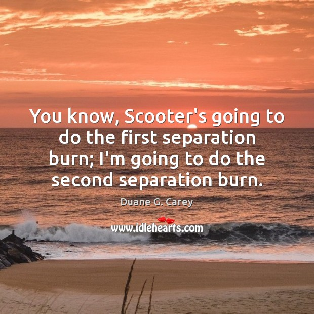 You know, Scooter's going to do the first separation burn; I'm going Image