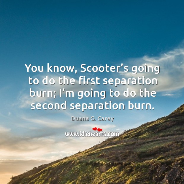You know, scooter's going to do the first separation burn; I'm going to do the second separation burn. Image