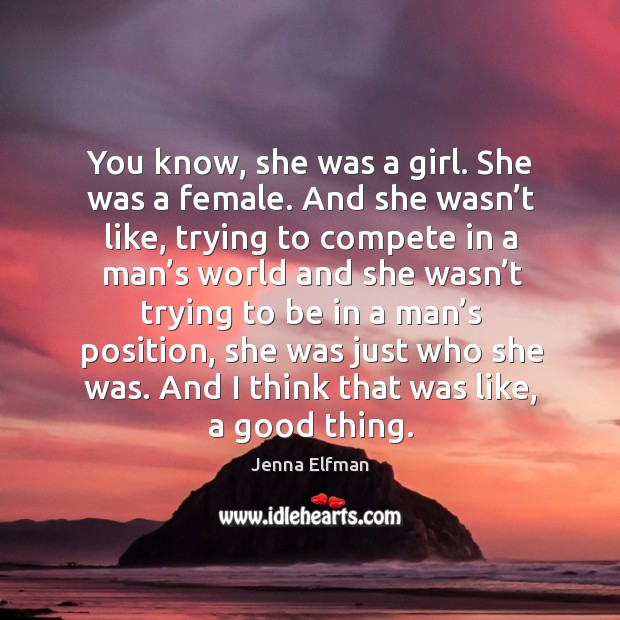 You know, she was a girl. She was a female. And she wasn't like, trying to compete in a Jenna Elfman Picture Quote