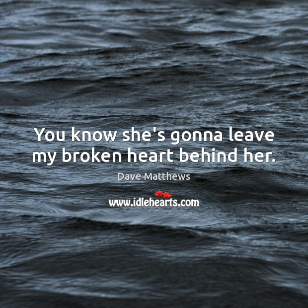 You know she's gonna leave my broken heart behind her. Broken Heart Quotes Image
