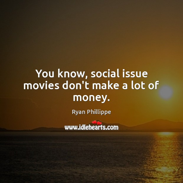 You know, social issue movies don't make a lot of money. Ryan Phillippe Picture Quote