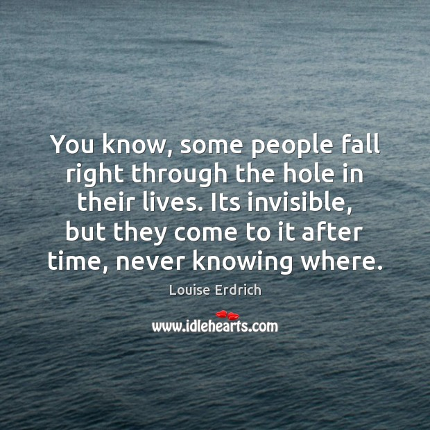 You know, some people fall right through the hole in their lives. Louise Erdrich Picture Quote