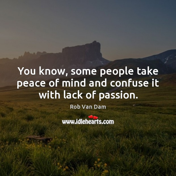 You know, some people take peace of mind and confuse it with lack of passion. Image