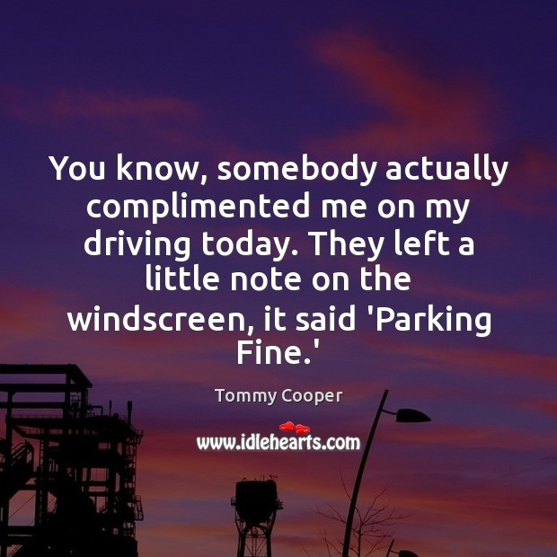 You know, somebody actually complimented me on my driving today. They left Image