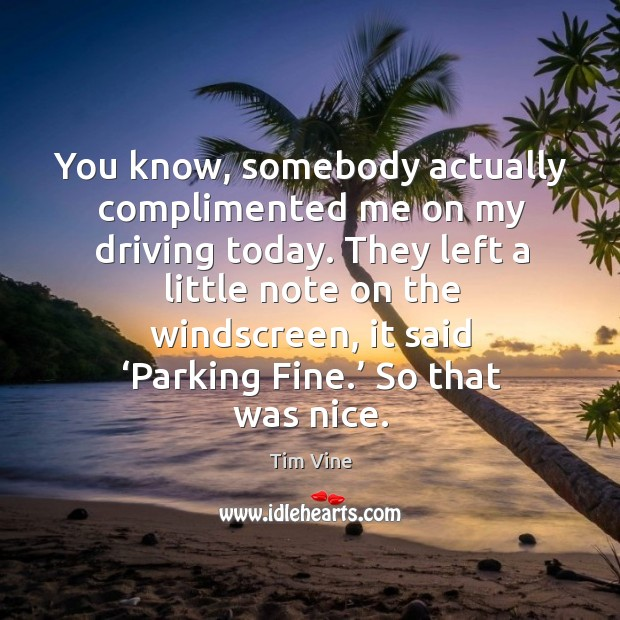 You know, somebody actually complimented me on my driving today. Image