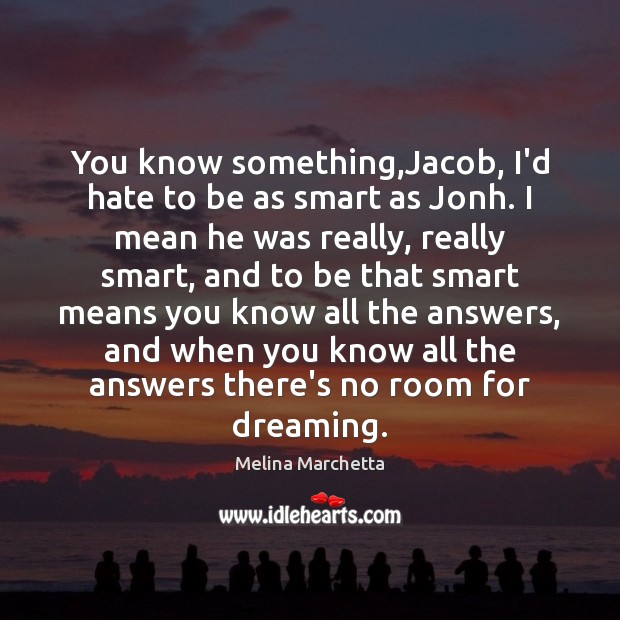Image, You know something,Jacob, I'd hate to be as smart as Jonh.
