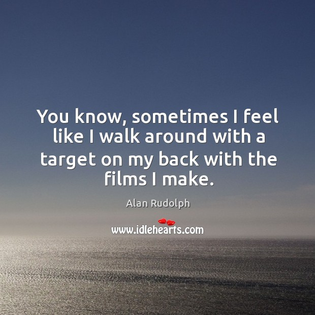You know, sometimes I feel like I walk around with a target on my back with the films I make. Image