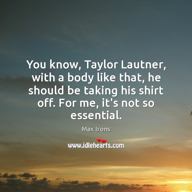 You know, Taylor Lautner, with a body like that, he should be Max Irons Picture Quote
