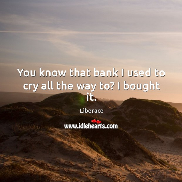 You know that bank I used to cry all the way to? I bought it. Liberace Picture Quote