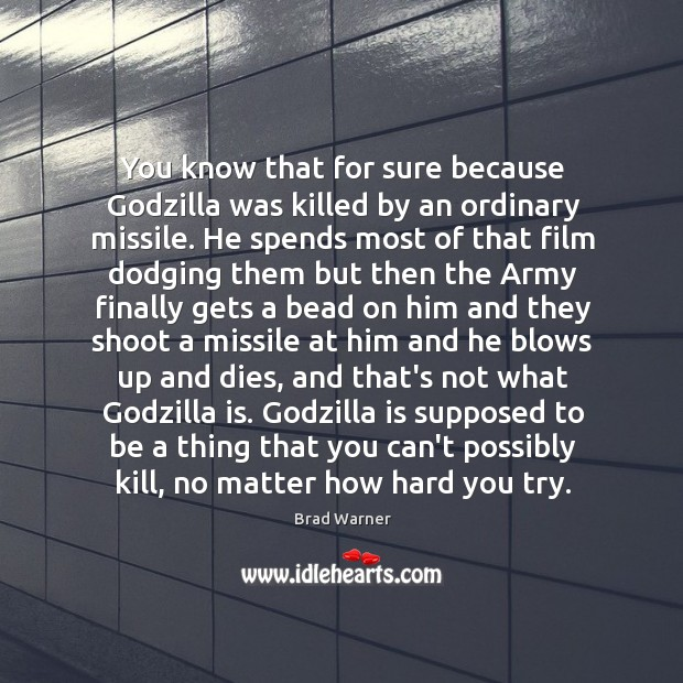 Image, You know that for sure because Godzilla was killed by an ordinary