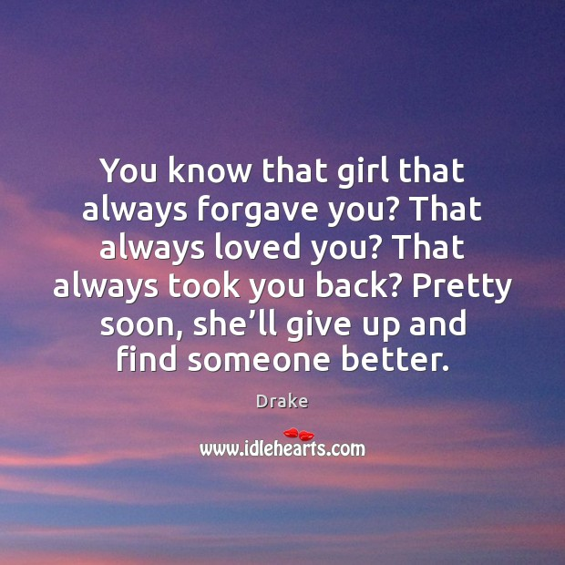 You know that girl that always forgave you? That always loved you? Image