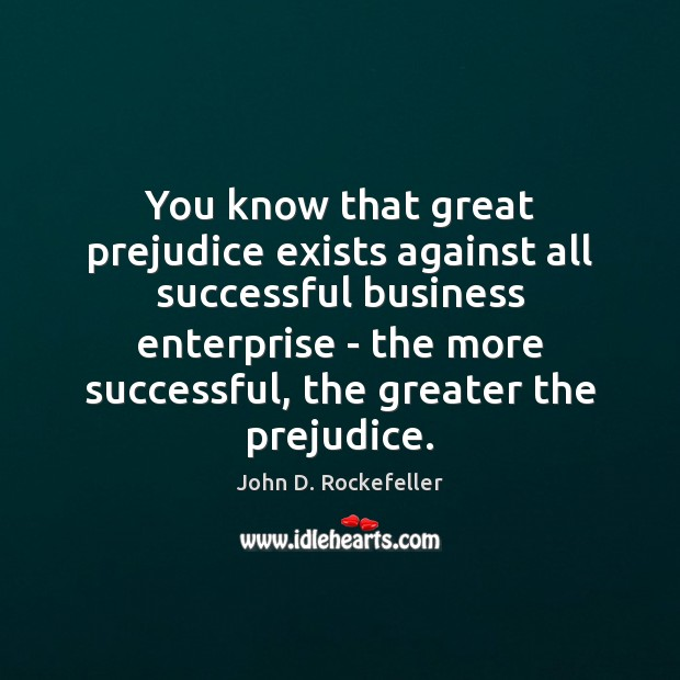 Image, You know that great prejudice exists against all successful business enterprise –