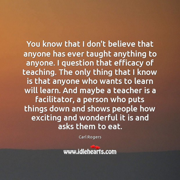 You know that I don't believe that anyone has ever taught anything Teacher Quotes Image