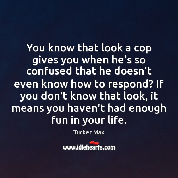 You know that look a cop gives you when he's so confused Tucker Max Picture Quote