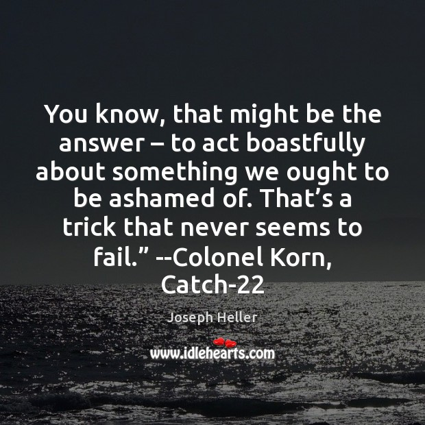 You know, that might be the answer – to act boastfully about something Joseph Heller Picture Quote