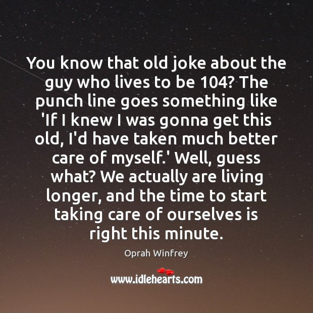 You know that old joke about the guy who lives to be 104? Oprah Winfrey Picture Quote